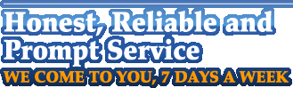 Honest, Reliable and Prompt Service. WE COME TO YOU 7, DAYS A WEEK.